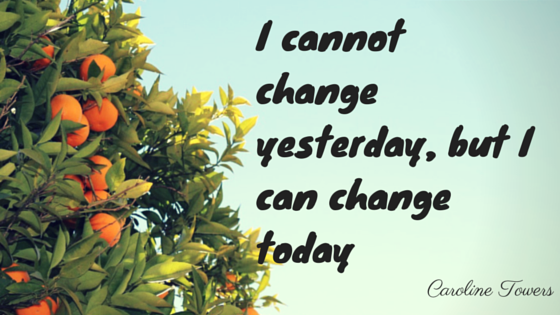 I cannot change yesterday, but i can change today