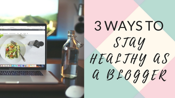 3 Ways to Stay Healthy as a Blogger