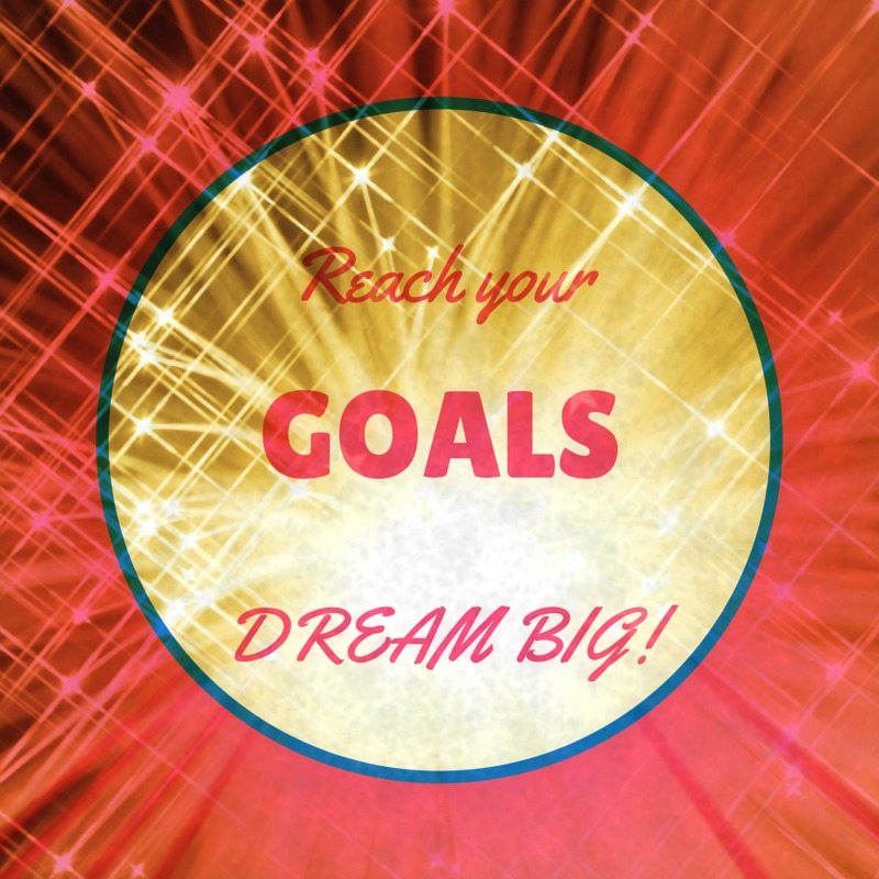 Reach your goals and dream big